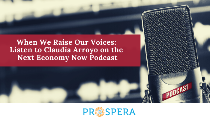 When We Raise Our Voices: Listen to Claudia Arroyo on the Next Economy Now Podcast