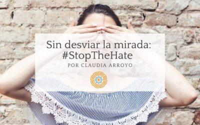 Sin desviar la mirada: #StopTheHate por Claudia Arroyo
